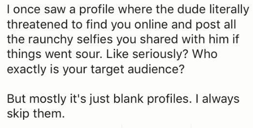 Text - I once saw a profile where the dude literally threatened to find you online and post all the raunchy selfies you shared with him if things went sour. Like seriously? Who exactly is your target audience? But mostly it's just blank profiles. I always skip them