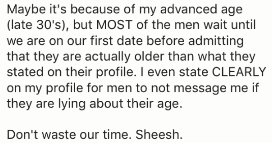 Text - Maybe it's because of my advanced age (late 30's), but MOST of the men wait until we are on our first date before admitting that they are actually older than what they stated on their profile. I even state CLEARLY on my profile for men to not message me if they are lying about their age. Don't waste our time. Sheesh
