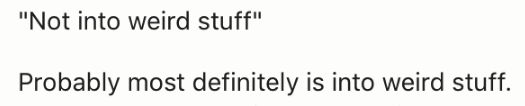 """Text - """"Not into weird stuff"""" Probably most definitely is into weird stuff."""