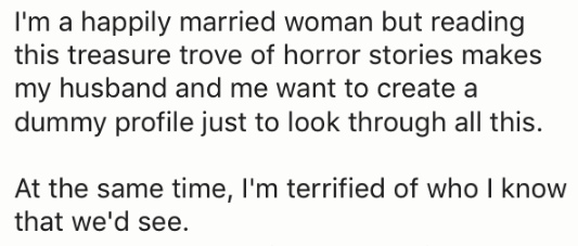Text - I'm a happily married woman but reading this treasure trove of horror stories makes my husband and me want to create a dummy profile just to look through all this. At the same time, I'm terrified of who I know that we'd see.