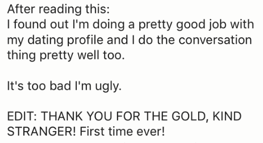 Text - After reading this: I found out I'm doing a pretty good job with my dating profile and I do the conversation thing pretty well too. It's too bad I'm ugly EDIT: THANK YOU FOR THE GOLD, KIND STRANGER! First time ever!