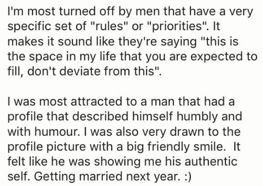 "Text - I'm most turned off by men that have a very specific set of ""rules"" or ""priorities"". It makes it sound like they're saying ""this is the space in my life that you are expected to fill, don't deviate from this"" I was most attracted to a man that had a profile that described himself humbly and with humour. I was also very drawn to the profile picture with a big friendly smile. It felt like he was showing me his authentic self. Getting married next year. :)"