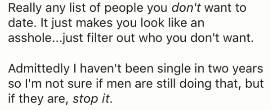 Text - Really any list of people you don't want to date. It just makes you look like an asshole...just filter out who you don't want. Admittedly I haven't been single in two years so I'm not sure if men are still doing that, but if they are, stop it.
