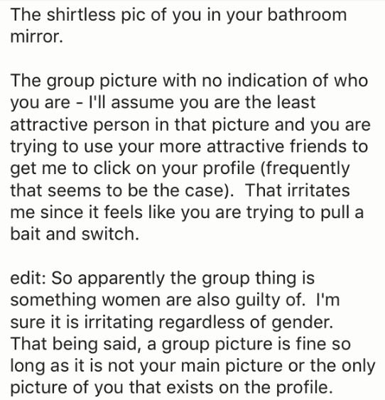 Text - The shirtless pic of you in your bathroom mirror. The group picture with no indication of who you are I'll assume you are the least attractive person in that picture and you are trying to use your more attractive friends to get me to click on your profile (frequently that seems to be the case). That irritates me since it feels like you are trying to pull a bait and switch edit: So apparently the group thing is something women are also guilty of. I'm sure it is irritating regardless of gen