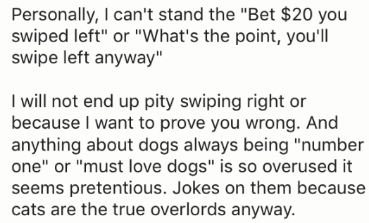 """Text - Personally, I can't stand the """"Bet $20 you swiped left"""" or """"What's the point, you'll swipe left anyway"""" I will not end up pity swiping right or because I want to prove you wrong. And anything about dogs always being """"number one"""" or """"must love dogs"""" is so overused it seems pretentious. Jokes on them because cats are the true overlords anyway."""