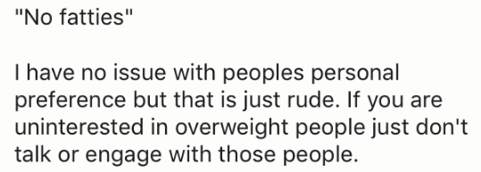 "Text - ""No fatties"" I have no issue with peoples personal preference but that is just rude. If you are uninterested in overweight people just don't talk or engage with those people"