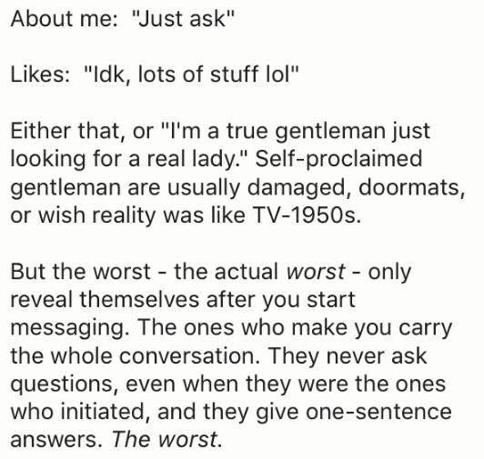 "Text - About me: ""Just ask"" Likes: ""Idk, lots of stuff lol"" Either that, or ""I'm a true gentleman just looking for a real lady."" Self-proclaimed gentleman are usually damaged, doormats, or wish reality was like TV-1950s. But the worst - the actual worst - only reveal themselves after you start messaging. The ones who make you carry the whole conversation. They never ask questions, even when they were the ones who initiated, and they give one-sentence answers. The worst."