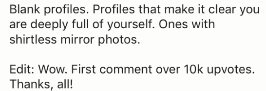 Text - Blank profiles. Profiles that make it clear you are deeply full of yourself. Ones with shirtless mirror photos. Edit: Wow. First comment over 10k upvotes Thanks, all!