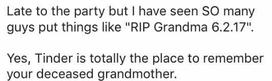 "Text - Late to the party but I have seen SO many guys put things like ""RIP Grandma 6.2.17"" Yes, Tinder is totally the place to remember your deceased grandmother."