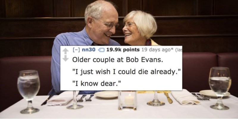 "Text - 19.9k points 19 days ago* (las [] nn30 Older couple at Bob Evans. ""I just wish I could die already."" ""I know dear."""