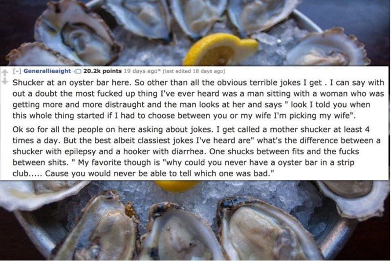 "Oyster - - Generallieaight 20.2k points 19 days ago* (last edited 18 days ago) Shucker at an oyster bar here. So other than all the obvious terrible jokes I get. I can say with out a doubt the most fucked up thing I've ever heard was a man sitting with a woman who was getting more and more distraught and the man looks at her and says look I told you when this whole thing started if I had to choose between you or my wife I'm picking my wife"" Ok so for all the people on here asking about jokes. I"