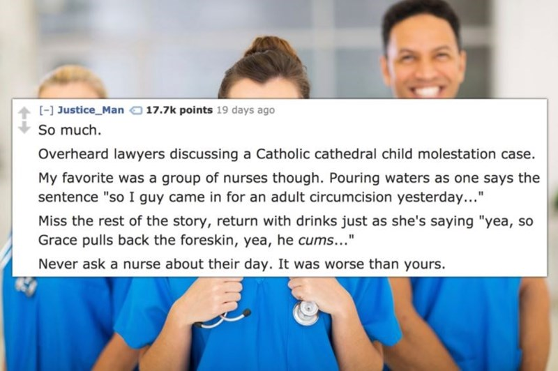 "Text - [-] Justice_Man 17.7k points 19 days ago So much Overheard lawyers discussing a Catholic cathedral child molestation case. My favorite was a group of nurses though. Pouring waters as one says the sentence ""so I guy came in for an adult circumcision yesterday... Miss the rest of the story, return with drinks just as she's saying ""yea, so Grace pulls back the foreskin, yea, he cums..."" Never ask a nurse about their day. It was worse than yours."