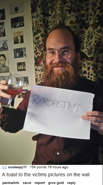 Facial hair - RROASTME sosleepy11 154 points 19 hours ago A toast to the victims pictures on the wall permalink save report give gold reply