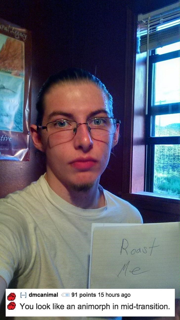 Forehead - tive Jel Ci Roast Me 91 points 15 hours ago Hdmcanimal You look like an animorph in mid-transition.