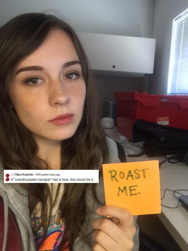 """Face - ROAST ME. H FilliusTExplodio 1935 points 2 days ago If """"unenthusiastic handjob"""" had a face, this would be it."""