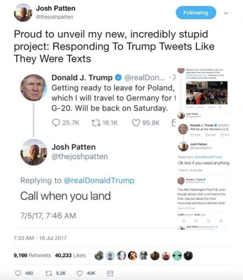 Text - Josh Patten Following @thejoshpatten Proud to unveil my new, incredibly stupid project: Responding To Trump Tweets Like They Were Texts Donald J. Trump @realDon... 7 Getting ready to leave for Poland, which I will travel to Germany for G-20. Will be back on Saturday Matary and ta 25.7K 16.1K 95.8K Donald J. TrumprealDo Will be at the Women's U.S Josh Patten thejoshpaten Josh Patten @thejoshpatten Replying to greaDonalstrump Ok text f you need anything 16/7, 12 35 PM Replying to @realDonal