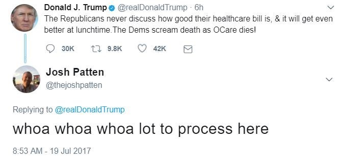 Text - Donald J. Trumpe @realDonaldTrump 6h The Republicans never discuss how good their healthcare bill is, & it will get even better at lunchtime.The Dems scream death as OCare dies! t9.8K 42K 30K Josh Patten @thejoshpatten Replying to@realDonaldTrump whoa whoa whoa lot to process here 8:53 AM - 19 Jul 2017