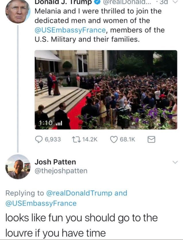 Text - Donald J. Trump CorealDonala... 3d Melania and I were thrilled to join the dedicated men and women of the @USEmbassyFrance, members of the U.S. Military and their families. 1:10 6,933 14.2K 68.1K Josh Patten @thejoshpatten Replying to @real DonaldTrump and @USEmbassyFrance looks like fun you should go to the louvre if you have time