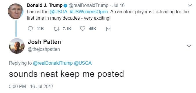 Text - Donald J. Trump @realDonaldTrump Jul 16 I am at the @USGA #USWomensOpen. An amateur player is co-leading for the first time in many decades - very exciting! t 7.1K 11K 49K Josh Patten @thejoshpatten Replying to@realDonaldTrump @USGA sounds neat keep me posted 5:00 PM 16 Jul 2017
