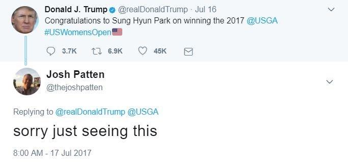 Text - Donald J. Trump e @realDonaldTrump Jul 16 Congratulations to Sung Hyun Park on winning the 2017 @USGA #USWomensOpent 6.9K 45K 3.7K Josh Patten @thejoshpatten Replying to @realDonaldTrump @USGA sorry just seeing this 8:00 AM 17 Jul 2017