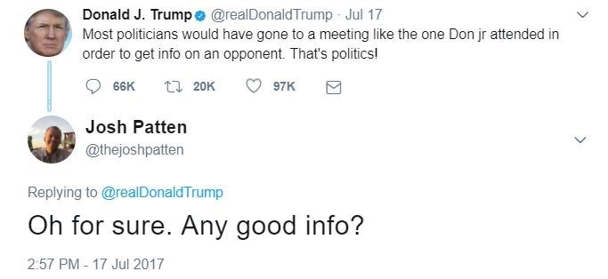 Text - Donald J. Trump e @realDonaldTrump Jul 17 Most politicians would have gone to a meeting like the one Don jr attended in order to get info on an opponent. That's politics! 66K t 20K 97K Josh Patten @thejoshpatten Replying to @realDonaldTrump Oh for sure. Any good info? 2:57 PM 17 Jul 2017