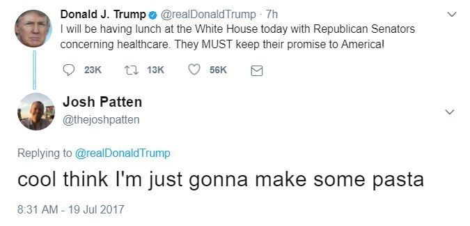 Text - Donald J. Trump @realDonaldTrump 7h I will be having lunch at the White House today with Republican Senators concerning healthcare. They MUST keep their promise to Americal 56K t 13K 23K Josh Patten @thejoshpatten Replying to@realDonaldTrump cool think I'm just gonna make some pasta 8:31 AM 19 Jul 2017