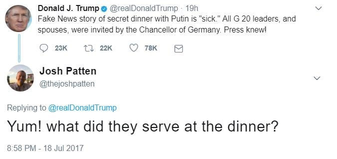 """Text - Donald J. Trump e @realDonaldTrump 19h Fake News story of secret dinner with Putin is """"sick."""" All G 20 leaders, and spouses, were invited by the Chancellor of Germany. Press knew! 122K 23K 78K Josh Patten @thejoshpatten Replying to@realDonaldTrump Yum! what did they serve at the dinner? 8:58 PM - 18 Jul 2017"""