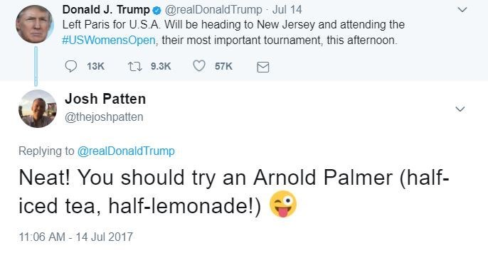 Text - Donald J. Trumpo @realDonaldTrump Jul 14 Left Paris for U.S.A. Will be heading to New Jersey and attending the #USWomensOpen, their most important tournament, this afternoon. 13K t9.3K 57K Josh Patten @thejoshpatten Replying to @realDonaldTrump Neat! You should try an Arnold Palmer (half- iced tea, half-lemonade!) 11:06 AM 14 Jul 2017