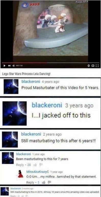 Text - Press STA e/120 Lego Star Wars Princess Leia Dancing! blackeroni 4 years ago Proud Masturbater of this Video for 5 Years blackeroni 3 years ago jacked off to this blackeroni 2 years ago Still masturbating to this after 6 years!! blackeroni 1 year ago Been masturbating to this for 7 years Reply 20 MinxAkaKrazyC 1year ago o.O Um. my mithratarnished by that statement. Reply 5 blackeroni 2monma ago Stll masturbating to this in 2016. Almosy 10 years since this amazing video was uploaded Peply