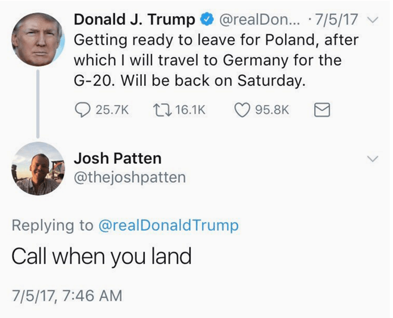 Text - Donald J. Trump @realDo... 7/5/17 Getting ready to leave for Poland, after which I will travel to Germany for the G-20. Will be back on Saturday. t16.1K 25.7K 95.8K Josh Patten @thejoshpatten Replying to @real Donald Trump Call when you land 7/5/17, 7:46 AM