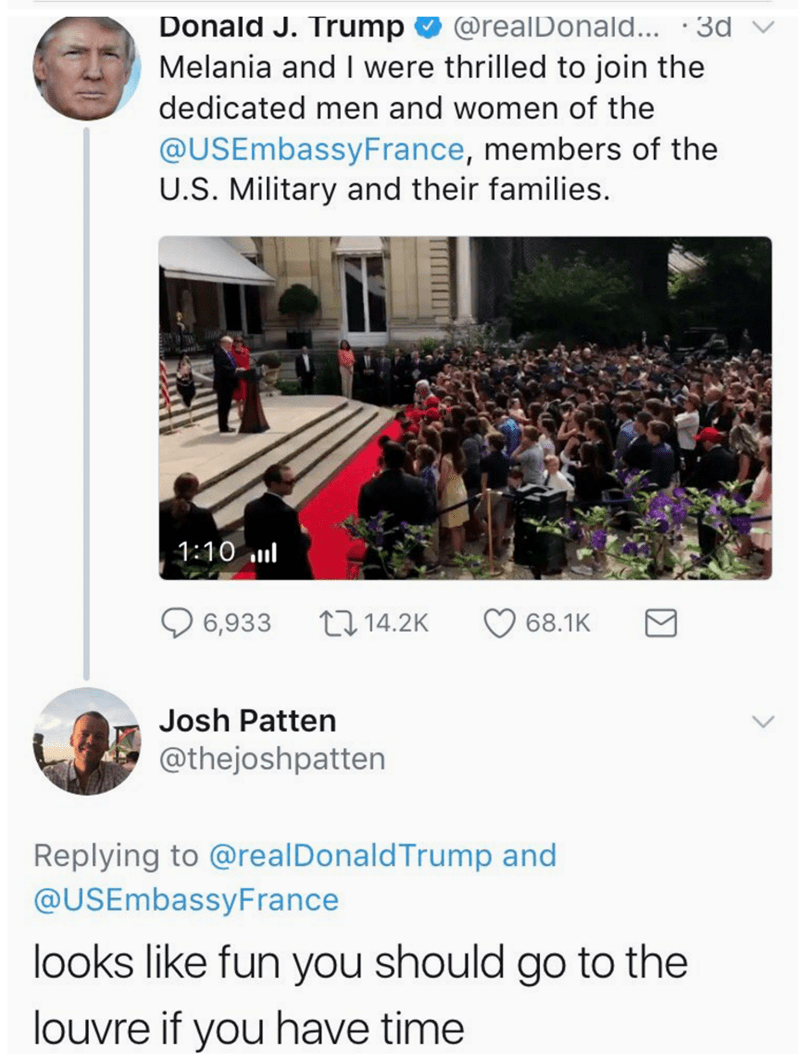 Text - Donald J. Trump @realDonald... 3d Melania and I were thrilled to join the dedicated men and women of the @USEmbassyFrance, members of the U.S. Military and their families. 1:10 l 114.2K 6,933 68.1K Josh Patten @thejoshpatten Replying to @real DonaldTrump and @USEmbassyFrance looks like fun you should go to the louvre if you have time