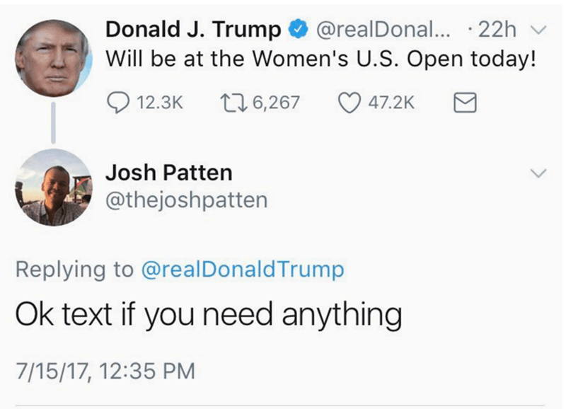 Text - Donald J. Trump @realDonal... 22h Will be at the Women's U.S. Open today! t6,267 47.2K 12.3K Josh Patten @thejoshpatten Replying to @realDonaldTrump Ok text if you need anything 7/15/17, 12:35 PM