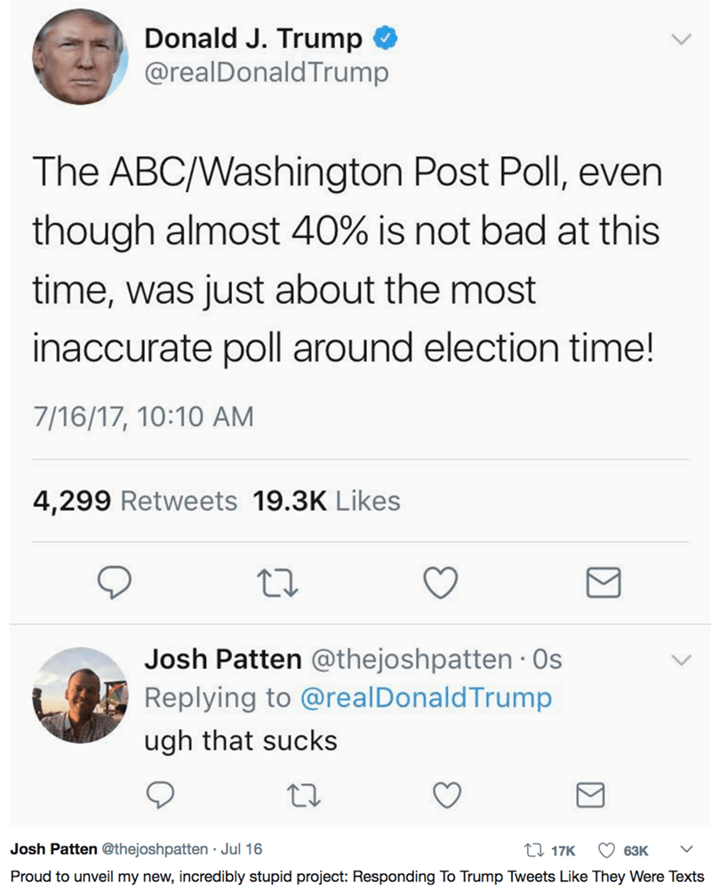 Text - Donald J. Trump @realDonaldTrump The ABC/Washington Post Poll, even though almost 40% is not bad at this time, was just about the most inaccurate poll around election time! 7/16/17, 10:10 AM 4,299 Retweets 19.3K Likes Josh Patten @thejoshpatten s Replying to @real DonaldTrump ugh that sucks Josh Patten @thejoshpatten Jul 16 117K 63K Proud to unveil my new, incredibly stupid project: Responding To Trump Tweets Like They Were Texts
