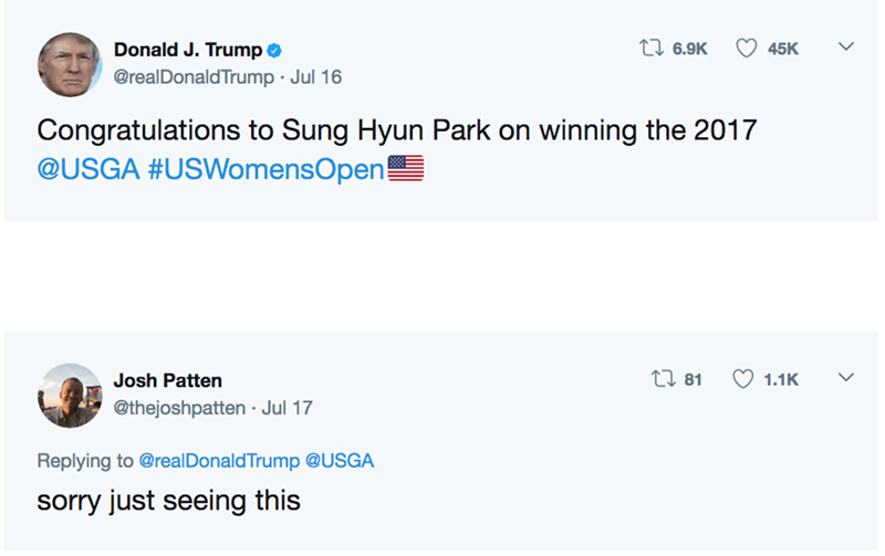 Text - Donald J. Trump i 6.9K 45K @realDonaldTrump Jul 16 Congratulations to Sung Hyun Park on winning the 2017 @USGA #USWomensOpen! ti 81 1.1K Josh Patten @thejoshpatten Jul 17 Replying to @realDonaldTrump @USGA sorry just seeing this