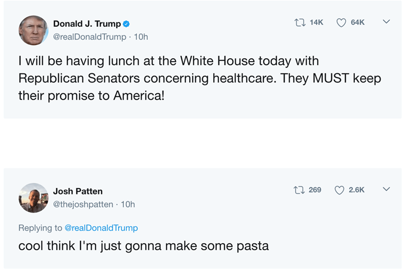 Text - LI 14K Donald J.Trump 64K @realDonaldTrump 10h I will be having lunch at the White House today with Republican Senators concerning healthcare. They MUST keep their promise to America! L 269 2.6K Josh Patten @thejoshpatten 10h Replying to @realDonaldTrump cool think I'm just gonna make some pasta