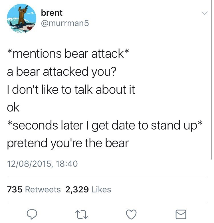 Text - brent @murrman5 *mentions bear attack* a bear attacked you? I don't like to talk about it ok *seconds later I get date to stand up* pretend you're the bear 12/08/2015, 18:40 735 Retweets 2,329 Likes