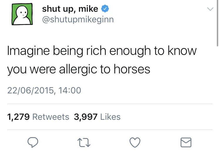 Text - shut up, mike @shutupmikeginn Imagine being rich enough to know you were allergic to horses 22/06/2015, 14:00 1,279 Retweets 3,997 Likes