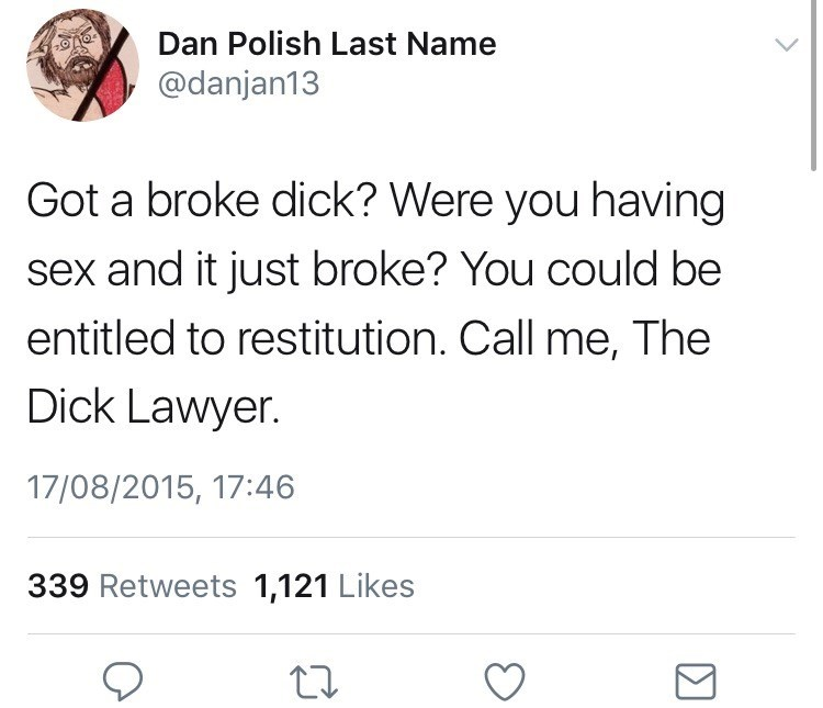 Text - Dan Polish Last Name @danjan13 Got a broke dick? Were you having sex and it just broke? You could be entitled to restitution. Call me, The Dick Lawyer. 17/08/2015, 17:46 339 Retweets 1,121 Likes