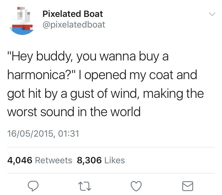 """Text - Pixelated Boat @pixelatedboat """"Hey buddy, you wanna buy a harmonica?"""" I opened my coat and got hit by a gust of wind, making the worst sound in the world 16/05/2015, 01:31 4,046 Retweets 8,306 Likes"""