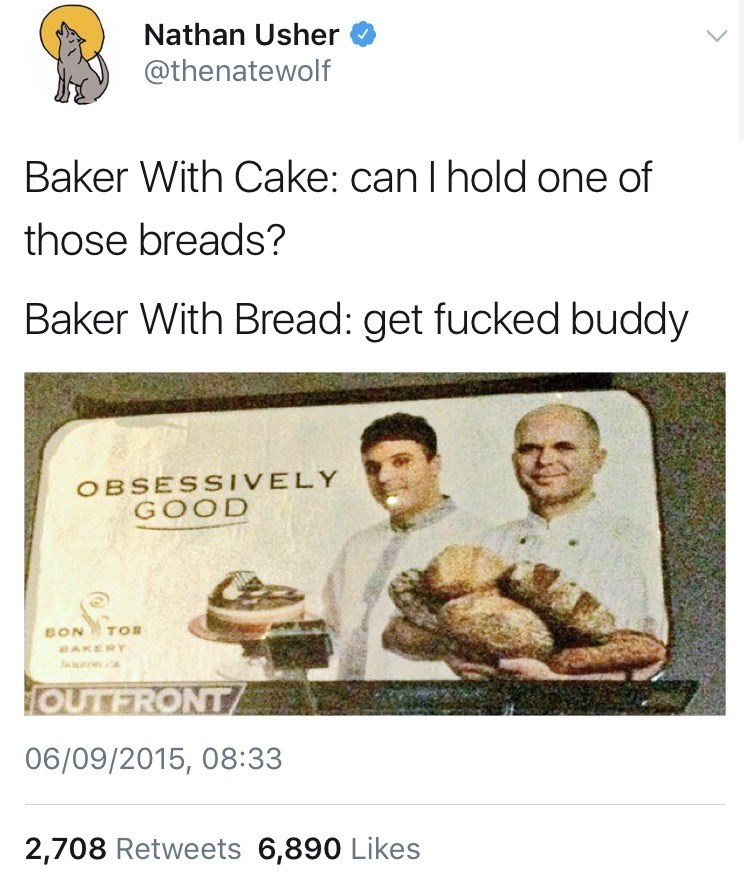 Text - Nathan Usher @thenatewolf Baker With Cake: can I hold one of those breads? Baker With Bread: get fucked buddy OBSESSIVELY GOOD TOB BON BAKERY CA OUTFRONT 06/09/2015, 08:33 2,708 Retweets 6,890 Likes