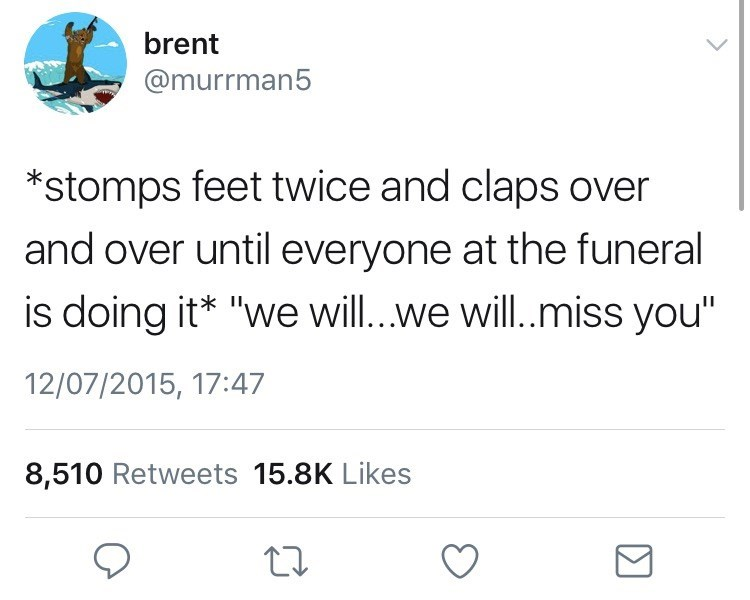 """Text - brent @murrman5 *stomps feet twice and claps over and over until everyone at the funeral is doing it* """"we will...we will..miss you"""" 12/07/2015, 17:47 8,510 Retweets 15.8K Likes"""