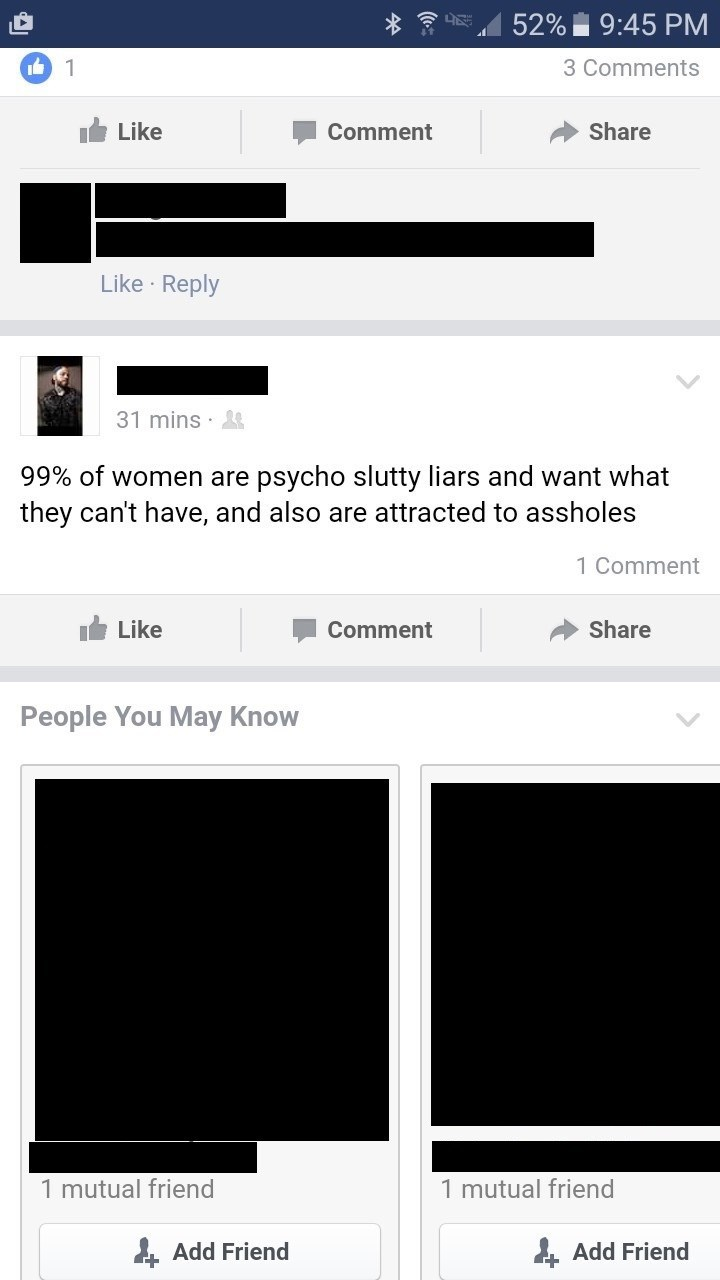 Text - 52% 9:45 PM 1 3 Comments Share Like Comment Like Reply 31 mins psycho slutty liars and want what they can't have, and also are attracted to assholes 99% of women are 1 Comment Like Share Comment People You May Know 1 mutual friend 1 mutual friend Add Friend Add Friend