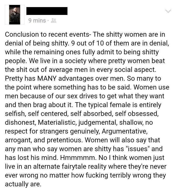Text - 9 mins Conclusion to recent events- The shitty women are in denial of being shitty. 9 out of 10 of them are in denial, while the remaining ones fully admit to being shitty people. We live in a society where pretty women beat the shit out of average men in every social aspect. Pretty has MANY advantages over men. So many to the point where something has to be said. Women use men because of our sex drives to get what they want and then brag about it. The typical female is entirely selfish,