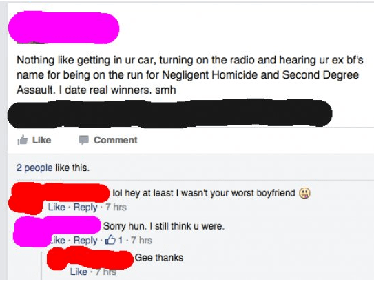 Text - Nothing like getting in ur car, turning on the radio and hearing ur ex bf's name for being on the run for Negligent Homicide and Second Degree Assault. I date real winners. smh Like Comment 2 people like this. lol hey at least wasn't your worst boyfriend Like Reply 7 hrs Sorry hun. I still think u were. ike Reply 1-7 hrs Gee thanks Like hts