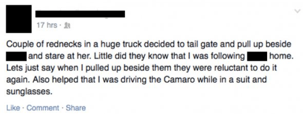 Text - 17 hrs Couple of rednecks in a huge truck decided to tail gate and pull up beside and stare at her. Little did they know that I was following | Lets just say when I pulled up beside them they were reluctant to do it again. Also helped that I was driving the Camaro while in a suit and sunglasses | home Like Comment Share