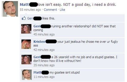 Text - Mattove isn't easy. NOT a good day, i need a drink. 55 minutes ago Comment Like Geri likes this. Geri coming 45 minutes ago ruining another relationship? did NOT see that Kristen your just jealous he chose me over ur fugly ass 42 minutes ago Geri a 26 yearold with no job and a stupid goatee. I don't know how ill live without him! 35 minutes ago Matt 11 minutes ago my goatee isnt stupid