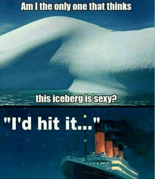 """Water transportation - Am I the only one that thinks this iceberg is sexy? """"I'd hit it..."""