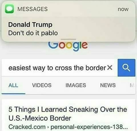 Text - MESSAGES now Donald Trump Don't do it pablo Googie easiest way to cross the border X ALL VIDEOS IMAGES NEWS 5 Things I Learned Sneaking Over the U.S.-Mexico Border Cracked.com personal-experiences-138...