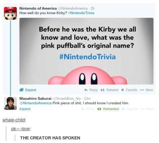 Text - Nintendo of America NintendoAmerica 2h How well do you know Kirby? #Nintendo Trivia Before he was the Kirby we all know and love, what was the pink puffball's original name? #Nintendo Trivia Expand Reply Retweet Favorite .More Masahiro Sakurai @SmashBros Nin 12m NintendoAmerica Pink piece of shit, I should know I created him R Retweeted F Me Expand whale-child pk--love: THE CREATOR HAS SPOKEN