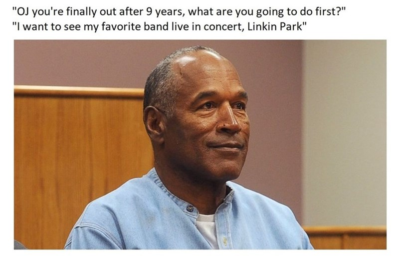 Dank me of OJ Simpson getting released and wanting to just go see Linkin Park in concert.